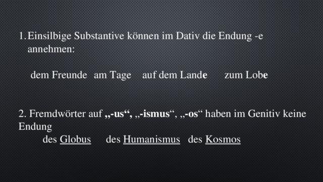 """Einsilbige Substantive können im Dativ die Endung -e annehmen:  dem Freunde  am Tage  auf dem Land e    zum Lob e 2. Fremdwörter auf """"-us"""", """" -ismus """", """" -os """" haben im Genitiv keine Endung   des Globus   des Humanismus   des Kosmos"""