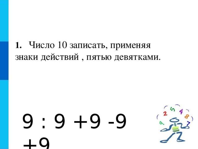 1.  Число 10 записать, применяя знаки действий , пятью девятками. 9 : 9 +9 -9 +9