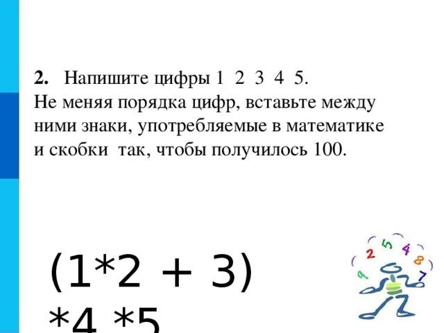 2. Напишите цифры 1 2 3 4 5. Не меняя порядка цифр, вставьте между ними знаки, употребляемые в математике и скобки так, чтобы получилось 100. (1*2 + 3) *4 *5