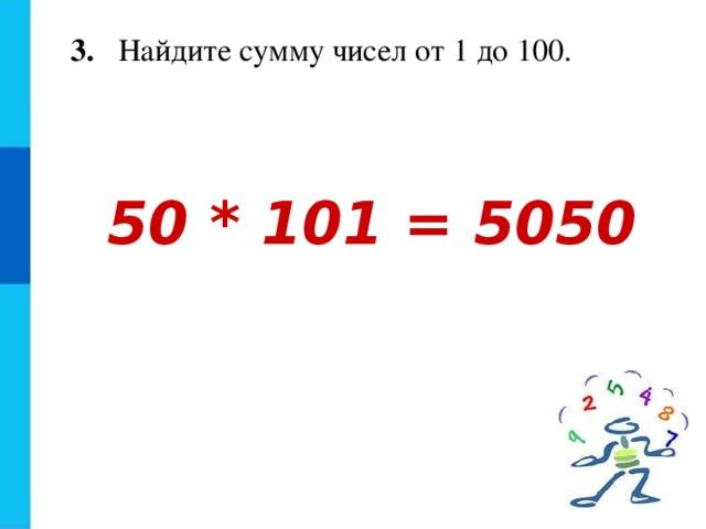 3. Найдите сумму чисел от 1 до 100. 50 * 101 = 5050