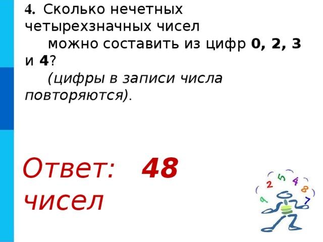 4.  Сколько нечетных четырехзначных чисел  можно составить из цифр 0, 2, 3 и 4 ?  (цифры в записи числа повторяются) . Ответ: 48 чисел
