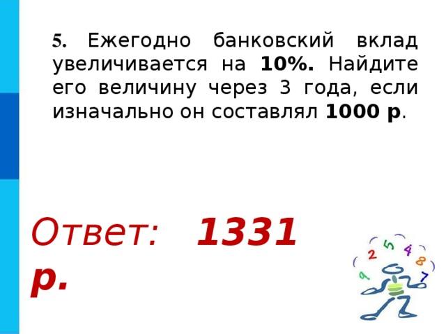 5.  Ежегодно банковский вклад увеличивается на 10%. Найдите его величину через 3 года, если изначально он составлял 1000 р . Ответ: 1331 р.