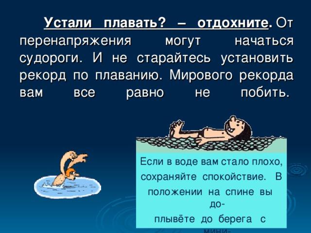 Устали плавать? – отдохните . От перенапряжения могут начаться судороги. И не старайтесь установить рекорд по плаванию. Мирового рекорда вам все равно не побить.   Если в воде вам стало плохо, сохраняйте спокойствие. В положении на спине вы до- плывёте до берега с мини- мальными затратами.