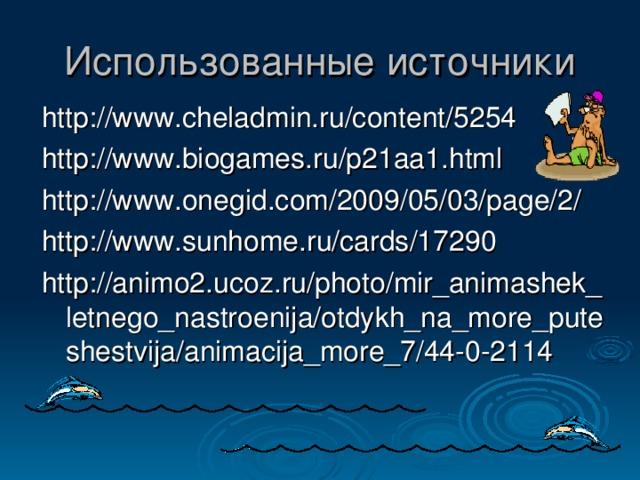 Использованные источники http://www.cheladmin.ru/content/5254 http://www.biogames.ru/p21aa1.html http://www.onegid.com/2009/05/03/page/2/ http://www.sunhome.ru/cards/17290 http://animo2.ucoz.ru/photo/mir_animashek_letnego_nastroenija/otdykh_na_more_puteshestvija/animacija_more_7/44-0-2114