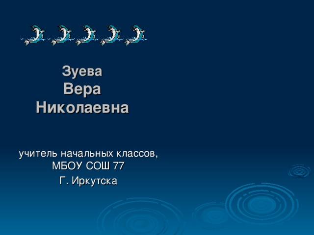 Зуева  Вера Николаевна учитель начальных классов, МБОУ СОШ 77 Г. Иркутска
