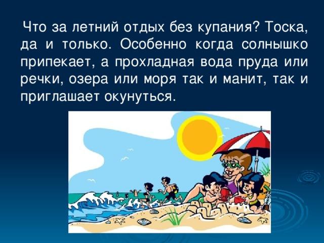 Что за летний отдых без купания? Тоска, да и только. Особенно когда солнышко припекает, а прохладная вода пруда или речки, озера или моря так и манит, так и приглашает окунуться.