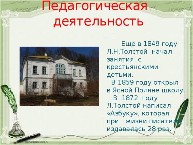 Педагогическая деятельность  Ещё в 1849 году Л.Н.Толстой начал занятия с крестьянскими детьми.  В 1859 году открыл в Ясной Поляне школу.  В 1872 году Л.Толстой написал «Азбуку», которая при жизни писателя издавалась 28 раз.