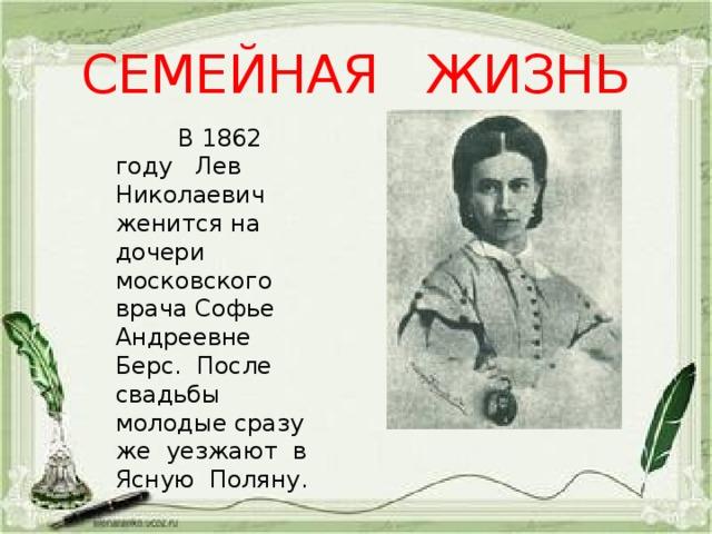 СЕМЕЙНАЯ ЖИЗНЬ  В 1862 году Лев Николаевич женится на дочери московского врача Софье Андреевне Берс. После свадьбы молодые сразу же уезжают в Ясную Поляну.