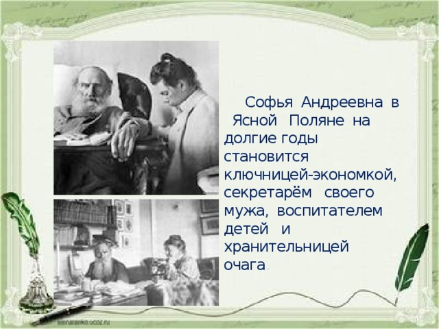 Софья Андреевна в Ясной Поляне на долгие годы становится ключницей-экономкой, секретарём своего мужа, воспитателем детей и хранительницей очага .