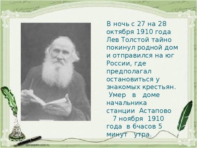 В ночь с 27 на 28 октября 1910 года Лев Толстой тайно покинул родной дом и отправился на юг России, где предполагал остановиться у знакомых крестьян.  Умер в доме начальника станции Астапово 7 ноября 1910 года в 6часов 5 минут утра.