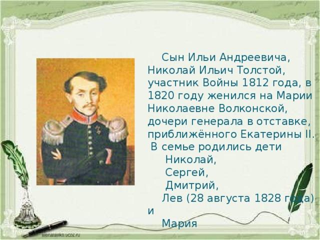 Сын Ильи Андреевича, Николай Ильич Толстой, участник Войны 1812 года, в 1820 году женился на Марии Николаевне Волконской, дочери генерала в отставке, приближённого Екатерины II. В семье родились дети  Николай,  Сергей,  Дмитрий,  Лев (28 августа 1828 года) и  Мария