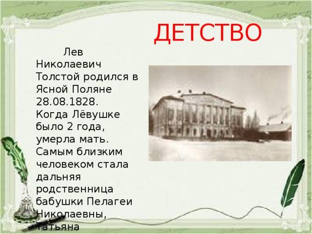 ДЕТСТВО  Лев Николаевич Толстой родился в Ясной Поляне 28.08.1828. Когда Лёвушке было 2 года, умерла мать. Самым близким человеком стала дальняя родственница бабушки Пелагеи Николаевны, Татьяна Александровна Ергольская.