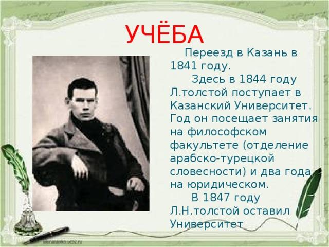 УЧЁБА  Переезд в Казань в 1841 году.  Здесь в 1844 году Л.толстой поступает в Казанский Университет. Год он посещает занятия на философском факультете (отделение арабско-турецкой словесности) и два года на юридическом.  В 1847 году Л.Н.толстой оставил Университет