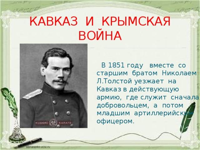 КАВКАЗ И КРЫМСКАЯ ВОЙНА  В 1851 году вместе со старшим братом Николаем Л.Толстой уезжает на Кавказ в действующую армию, где служит сначала добровольцем, а потом младшим артиллерийским офицером.