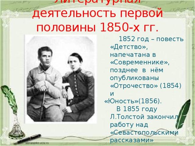 Литературная деятельность первой половины 1850-х гг.  1852 год – повесть «Детство», напечатана в «Современнике», позднее в нём опубликованы «Отрочество» (1854) и «Юность»(1856).  В 1855 году Л.Толстой закончил работу над «Севастопольскими рассказами»
