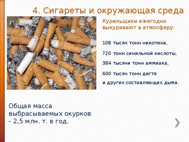 4. Сигареты и окружающая среда Курильщики ежегодно выкуривают в атмосферу: 108 тысяч тонн никотина, 720 тонн синильной кислоты, 384 тысячи тонн аммиака, 600 тысяч тонн дегтя и других составляющих дыма. Общая масса выбрасываемых окурков - 2,5 млн. т. в год.