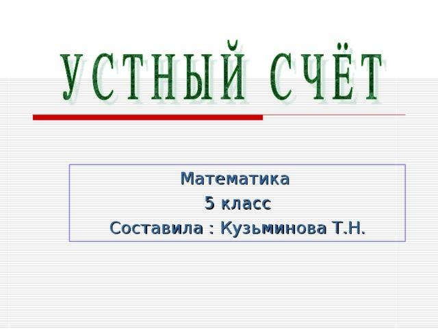 Математика 5 класс Составила : Кузьминова Т.Н.