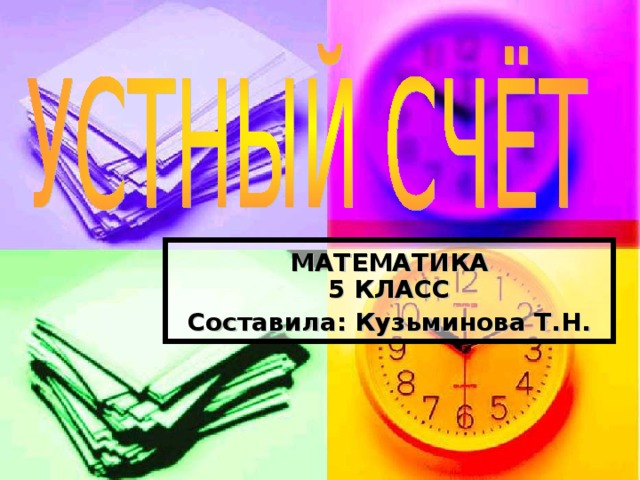 МАТЕМАТИКА  5 КЛАСС Составила: Кузьминова Т.Н.