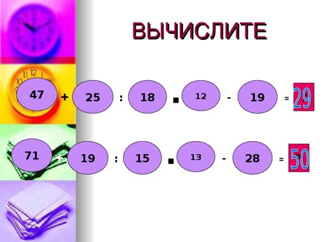 ВЫЧИСЛИТЕ 47 25 18 12 19 ? + :  - ▪ = 71 15 13 28 19 ? +  :  - ▪ =