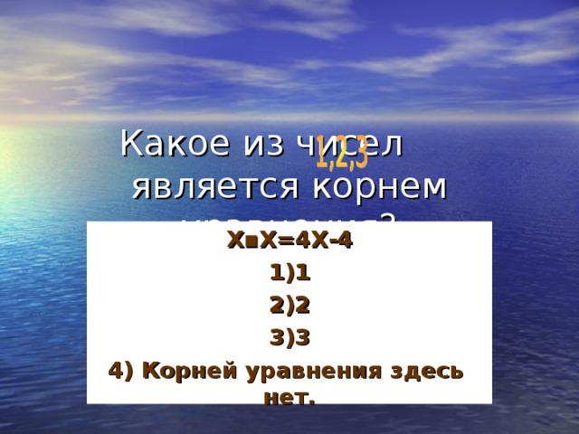 Х▪Х=4Х-4 1)1 2)2 3)3 4) Корней уравнения здесь нет.