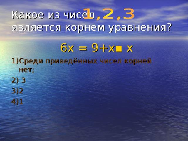 Какое из чисел является корнем уравнения?  6х = 9+х ▪ х 1)Среди приведённых чисел корней нет; 2) 3 3)2 4)1