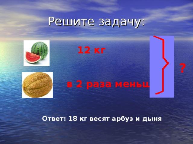 12 кг  ? в 2 раза меньше  Ответ: 18 кг весят арбуз и дыня