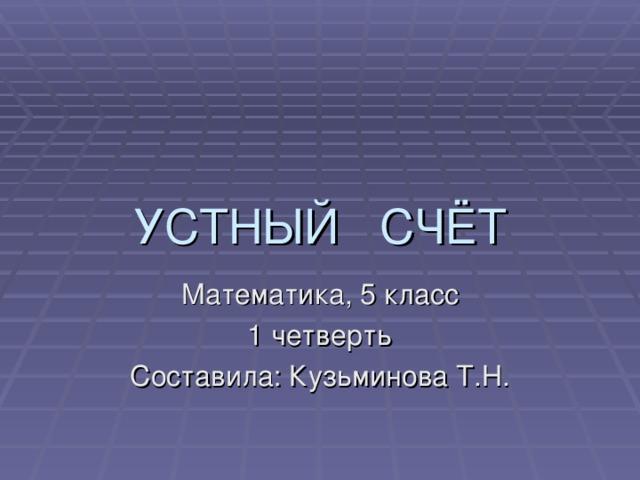 УСТНЫЙ СЧЁТ Математика, 5 класс 1 четверть Составила: Кузьминова Т.Н.