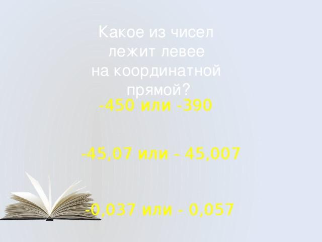 Какое из чисел лежит левее на координатной прямой? -450 или -390 -45,07 или - 45,007 -0,037 или - 0,057