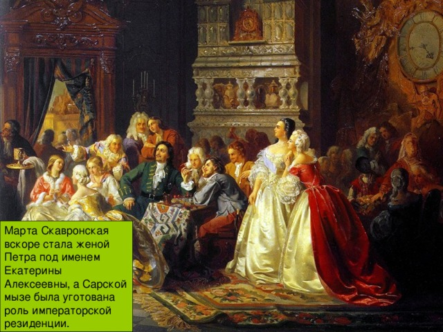 Марта Скавронская вскоре стала женой Петра под именем Екатерины Алексеевны, а Сарской мызе была уготована роль императорской резиденции.