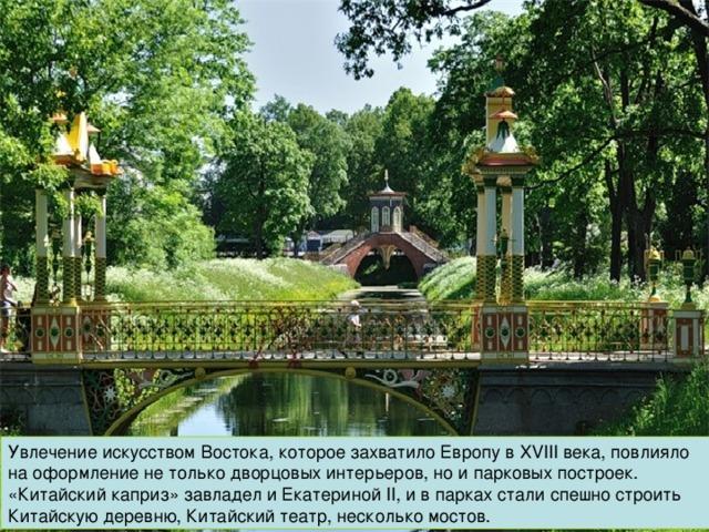 Увлечение искусством Востока, которое захватило Европу в XVIII века, повлияло на оформление не только дворцовых интерьеров, но и парковых построек. «Китайский каприз» завладел и Екатериной II, и в парках стали спешно строить Китайскую деревню, Китайский театр, несколько мостов.