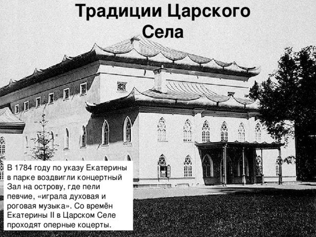 Традиции Царского Села В 1784 году по указу Екатерины в парке воздвигли концертный Зал на острову, где пели певчие, «играла духовая и роговая музыка». Со времён Екатерины II в Царском Селе проходят оперные коцерты.
