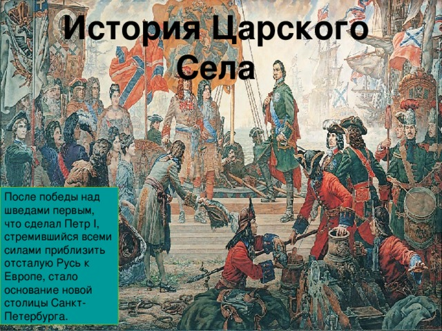 История Царского Села После победы над шведами первым, что сделал Петр I, стремившийся всеми силами приблизить отсталую Русь к Европе, стало основание новой столицы Санкт-Петербурга.