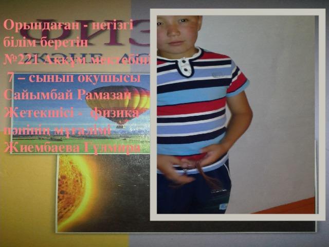 Орындаған - негізгі білім беретін № 221 Аққұм мектебінің 7 – сынып оқушысы Сайымбай Рамазан Жетекшісі - физика пәнінің мұғалімі Жиембаева Гүлмира