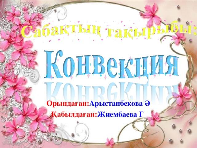 Орындаған: Арыстанбекова Ә Қабылдаған: Жиембаева Г