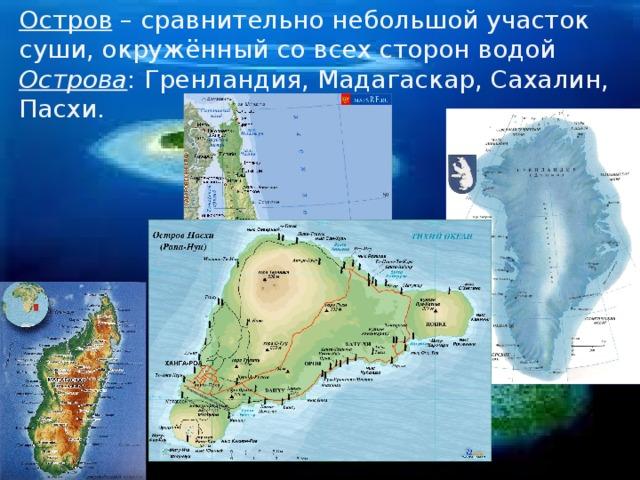Остров – сравнительно небольшой участок суши, окружённый со всех сторон водой Острова : Гренландия, Мадагаскар, Сахалин, Пасхи.