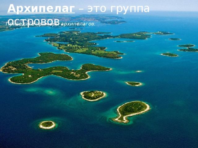 Архипелаг – это группа островов.   Приведите примеры архипелагов.