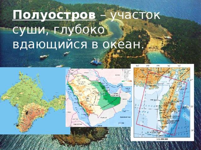 Полуостров – участок суши, глубоко вдающийся в океан.