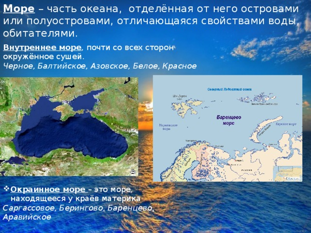 Море – часть океана, отделённая от него островами или полуостровами, отличающаяся свойствами воды, обитателями. Внутреннее море , почти со всех сторон окружённое сушей. Черное, Балтийское, Азовское, Белое, Красное Окраинное море – это море, находящееся у краёв материка Саргассовое, Берингово, Баренцево, Аравийское
