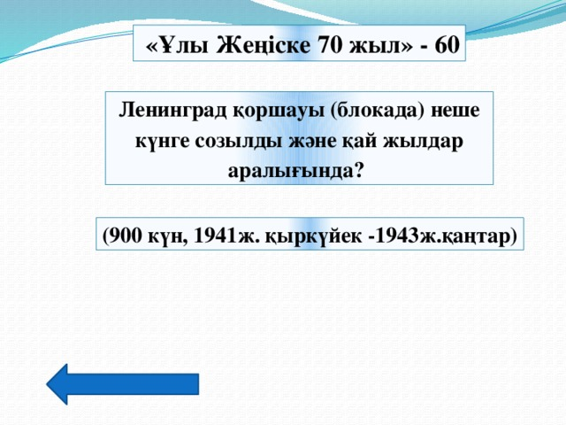 «Ұлы Жеңіске 70 жыл» - 60 Ленинград қоршауы (блокада) неше күнге созылды және қай жылдар аралығында? (900 күн, 1941ж. қыркүйек -1943ж.қаңтар)