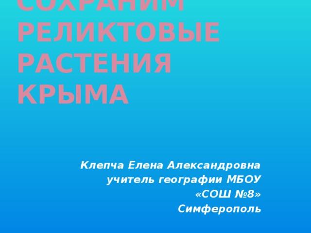 Сохраним реликтовые растения Крыма    Клепча Елена Александровна учитель географии МБОУ  «СОШ №8» Симферополь