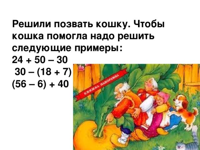 Решили позвать кошку. Чтобы кошка помогла надо решить следующие примеры:  24 + 50 – 30  30 – (18 + 7)  (56 – 6) + 40