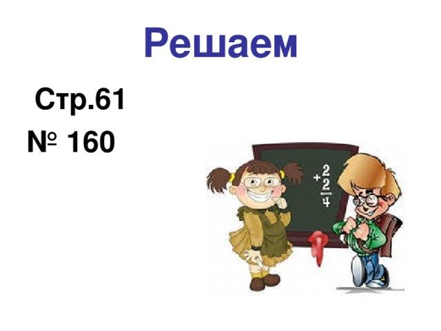 Решаем  Стр.61 № 160
