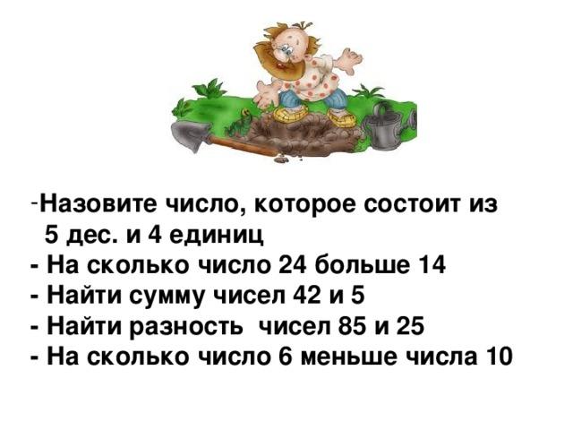 Назовите число, которое состоит из  5 дес. и 4 единиц  - На сколько число 24 больше 14  - Найти сумму чисел 42 и 5  - Найти разность чисел 85 и 25  - На сколько число 6 меньше числа 10