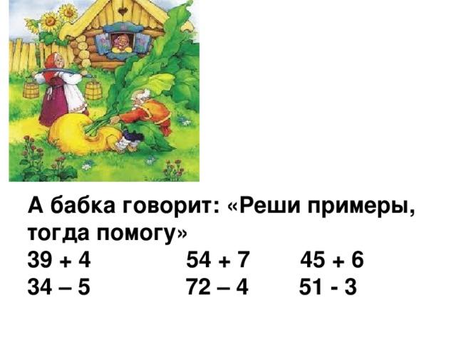 А бабка говорит: «Реши примеры, тогда помогу»  39 + 4 54 + 7 45 + 6  34 – 5 72 – 4 51 - 3