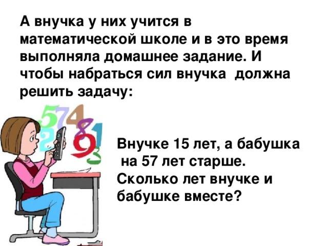 А внучка у них учится в математической школе и в это время выполняла домашнее задание. И чтобы набраться сил внучка должна решить задачу:     Внучке 15 лет, а бабушка  на 57 лет старше.  Сколько лет внучке и  бабушке вместе?