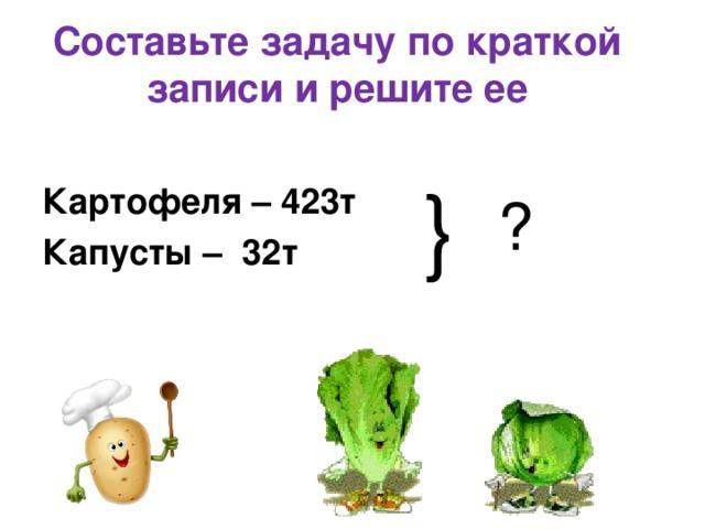 Составьте задачу по краткой записи и решите ее    Картофеля – 423т  Капусты – 32т   } ?