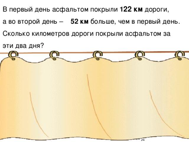 В первый день асфальтом покрыли 1 22 км дороги, а во второй день – 52 км больше, чем в первый день. Сколько километров дороги покрыли асфальтом за эти два дня? 1) 122 км + 52  км = 122 км + 52 км = 174 км 2) 122 км + 174 км = 296км Математика 6 класс. Н.Я.Виленкин. № 325. 15 15