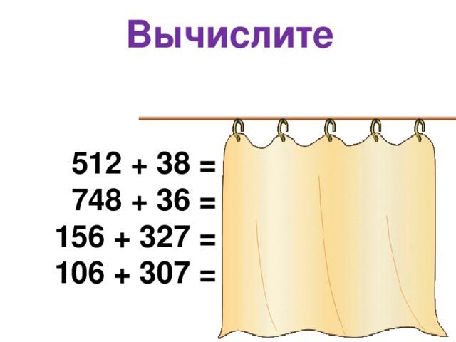 Вычислите  512 + 38 = 550  748 + 36 = 784 156 + 327 = 483 106 + 307 = 413
