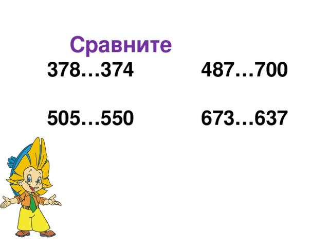 Сравните 378…374      487…700       505…550      673…637