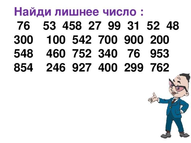 Найди лишнее число :  76  53 458 27 99 31 52 48 300  100 542 700 900 200 548  460 752 340  76  953 854  246 927 400 299 762
